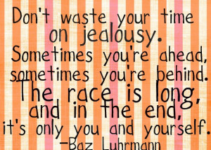 Don't waste your life on jealousy. Sometimes you're ahead ...