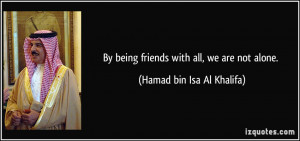 By being friends with all, we are not alone. - Hamad bin Isa Al ...