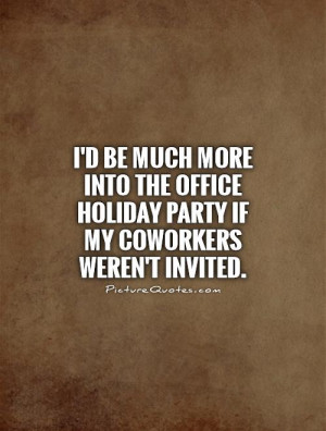 ... office holiday party if my coworkers weren't invited Picture Quote #1
