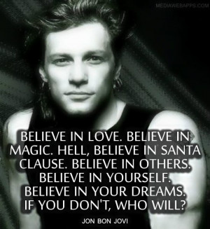 ... Believe in your dreams. If you don`t, who will? ~ Jon Bon Jovi quotes