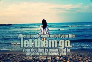 When people walk out of your life, let them go.Your destiny is never ...
