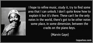 hope to refine music, study it, try to find some area that I can ...