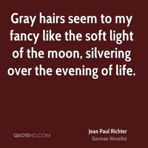 Jean Paul Richter - Gray hairs seem to my fancy like the soft light of ...