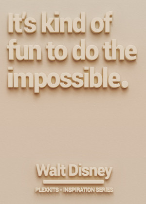 "It's kind of fun to do the impossible."" Walt Disney"