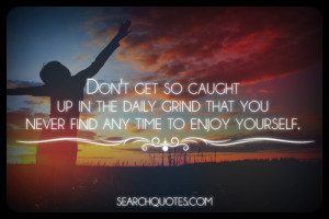 ... up in the daily grind that you never find any time to enjoy yourself