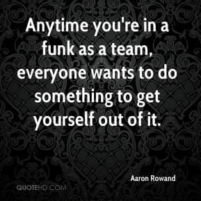 Anytime you're in a funk as a team, everyone wants to do something to ...