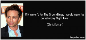 ... Groundlings, I would never be on Saturday Night Live. - Chris Kattan