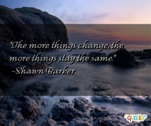 The more things change, the more things stay the same. -Shawn Barber