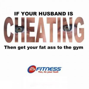 If Your Husband Is Cheating Then Get Your Fat Ass To The Gym