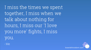 miss the times we spent together, I miss when we talk about nothing ...