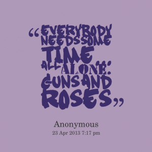 Quotes Picture: everybody needs some time all alone beeeeeep and roses