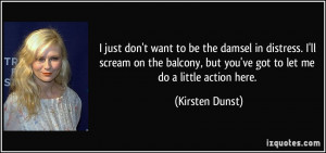 just don't want to be the damsel in distress. I'll scream on the ...