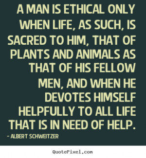 Quote about life - A man is ethical only when life, as such, is sacred ...