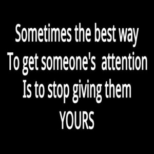 The Best Way to Get Someones Attention is to Stop Giving them Yours
