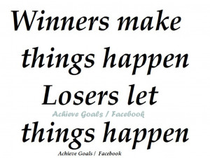 winners make things happen losers let things happen very successful ...
