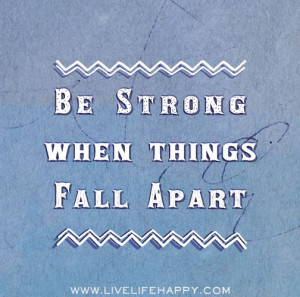 Be strong when things fall apart.