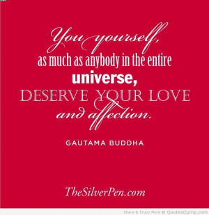 ... The Entire Universe Deserve Your Love And Affection. - Gautama Buddha