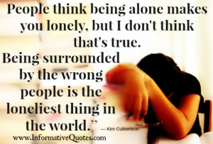 Being surrounded by the wrong people is the loneliest thing