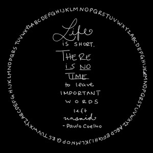 Life is short, there is no time to leave important words unsaid ...