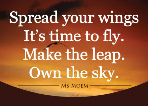 spread your wings it's time to fly. Make the leap. Own the sky.   poem ...