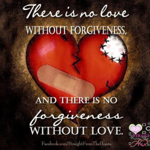 ... no love without forgiveness and there is no forgiveness without love