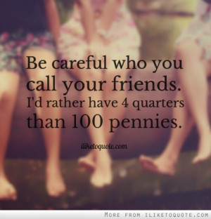 Be careful who you call your friends. I'd rather have 4 quarters than ...