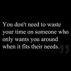 You don't need to waste your time on someone who only wants you around ...