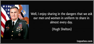 ... men and women in uniform to share in almost every day. - Hugh Shelton