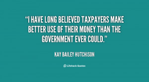quote Kay Bailey Hutchison i have long believed taxpayers make better