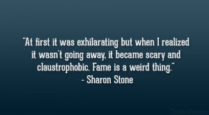 "... scary and claustrophobic. Fame is a weird thing."" – Sharon Stone"