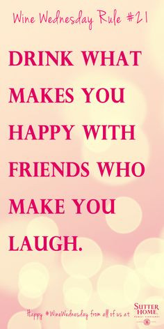 Drink what makes you happy with friends who make you laugh.