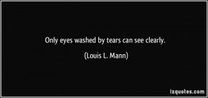 Only eyes washed by tears can see clearly. - Louis L. Mann
