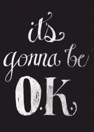 maybe tomorrow....maybe next week...but it'll be ok. I'll be ok.