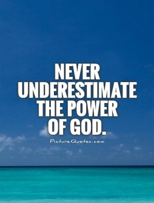 Never underestimate the power of God. Picture Quote #1