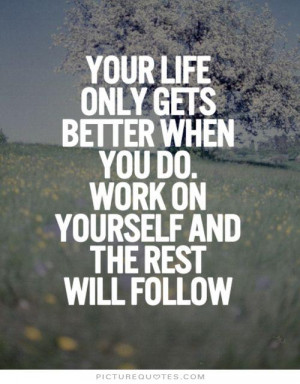 Your life only gets better when you do. Work on yourself and the rest ...