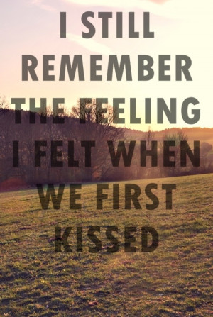 still remember the feeling I felt when we first kissed