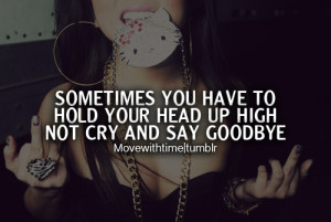 Sometimes you have to hold your head up high not cry and say goodbye.