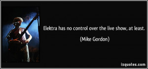 Elektra has no control over the live show, at least. - Mike Gordon