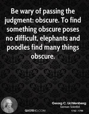 Be wary of passing the judgment: obscure. To find something obscure ...