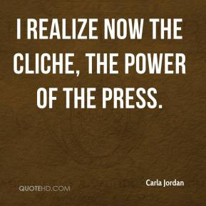 carla-jordan-quote-i-realize-now-the-cliche-the-power-of-the-press.jpg