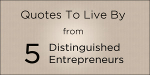 Quotes To Live By from 5 Distinguished Entrepreneurs