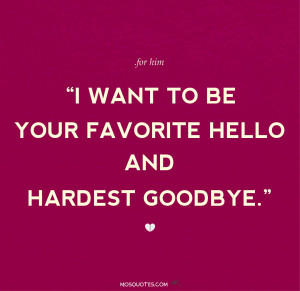 ... Quotes for Him I want to be your favorite hello and hardest goodbye