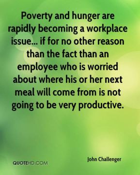John Challenger - Poverty and hunger are rapidly becoming a workplace ...