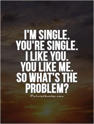 single. You're single. I like you. You like me. So what's the ...