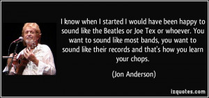 know when I started I would have been happy to sound like the Beatles ...