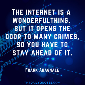 ... door to many crimes, so you have to stay ahead of it. - Frank Abagnale