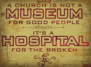 Church is not a Museum for good people, It's a Hospital for the ...