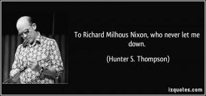 To Richard Milhous Nixon, who never let me down. - Hunter S. Thompson