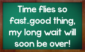 Time flies so fast..good thing, my long wait will soon be over!