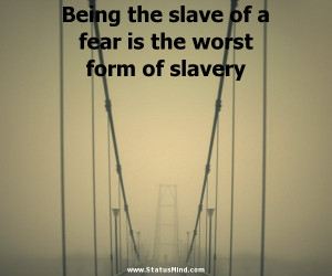 Being the slave of a fear is the worst form of slavery - Josh Billings ...